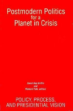 Postmodern Politics for a Planet in Crisis : Policy, Process and Presidential Vision