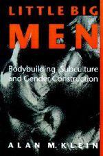 Little Big Men : Bodybuilding Subculture and Gender Construction - Alan M. Klein