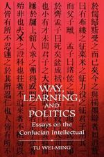 Way, Learning and Politics : Essays on the Confucian Intellectual - Wei-ming Tu