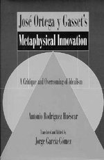 Jose Ortega y Gasset's Metaphysical Innovation : A Critique and Overcoming of Idealism - Antonio Rodriguez Husecar