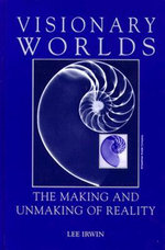 Visionary Worlds : The Making and Unmaking of Reality - Lee Irwin