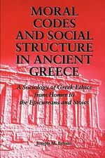 Moral Codes and Social Structure in Ancient Greece : A Sociology of Greek Ethics from Homer to the Epicureans and Stoics - Joseph M. Bryant