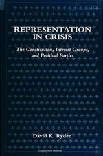 Representation in Crisis : The Constitution, Interest Groups and Political Parties - David K. Ryden