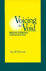 Voicing the Void : Muteness and Memory in Holocaust Fiction - Sara R. Horowitz