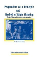 Pragmatism as a Principle and Method of Right Thinking : The 1903 Harvard Lectures on Pragmatism - Charles S. Peirce