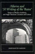 Adorno and a Writing of the Ruins : Essays on Modern Aesthetics and Anglo-American Literature - James Martin Harding