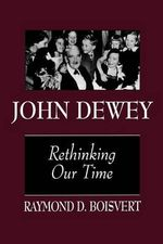 John Dewey : Rethinking Our Time - Raymond D. Boisvert