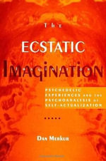The Ecstatic Imagination : Psychedelic Experiences and the Psychoanalysis of Self-Actualization - Dan Merkur