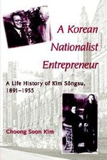 A Korean Nationalist Entrepreneur : Life History of Kim Songsu, 1891-1955 - Choong Soon Kim