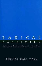 Radical Passivity : Levinas, Blanchot, and Agamben - Thomas Carl Wall
