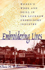 Embroidering Lives : Women's Work and Skill in the Lucknow Embroidery Industry - Clare M. Wilkinson-Weber