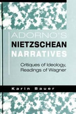 Adorno's Nietzschean Narratives : Critiques of Ideology, Readings of Wagner - Karin Bauer