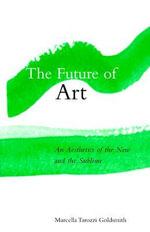 The Future of Art : An Aesthetics of the New and the Sublime - Marcella Tarozzi Goldsmith