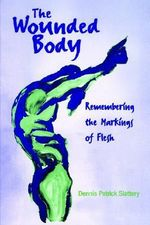 The Wounded Body : Remembering the Markings of Flesh - Dennis Patrick Slattery
