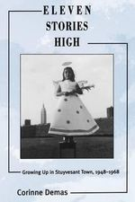 Eleven Stories High : Growing Up in Stuyvesant Town, 1948-1968 - Corrine Demas