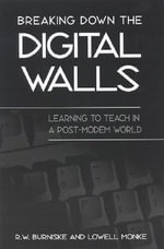 Breaking down the Digital Walls : Learning to Teach in a Post-Modem World - R.W. Burniske