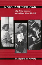 A Group of Their Own : College Writing Courses and American Women Writers, 1880-1940 - Katherine H. Adams