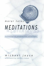 Moral Tales and Meditations : Technological Parables and Refractions - Michael Joyce
