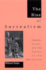 The Rise of Surrealism : Cubism, Dada, and the Pursuit of the Marvelous - Willard Bohn