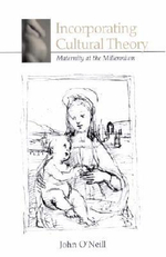 Incorporating Cultural Theory : Maternity at the Millennium - John O'Neill