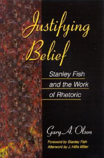 Justifying Belief : Stanley Fish and the Work of Rhetoric - Gary A. Olson