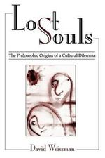Lost Souls : The Philosophic Origins of a Cultural Dilemma - David Weissman