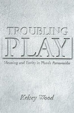 Troubling Play :  Meaning and Entity in Plato's Parmenides - Kelsey Wood