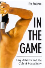 In the Game : Gay Athletes and the Cult of Masculinity - Eric Anderson