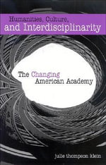 Humanities, Culture, and Interdisciplinarity : The Changing American Academy - Julie Thompson Klein