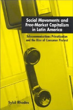 Social Movements and Free-market Capitalism in Latin America :  Telecommunications Privatization and the Rise of Consumer Protest - Sybil Rhodes