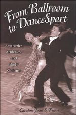 From Ballroom to Dancesport : Aesthetics, Athletics, and Body Culture - Caroline Joan Picart