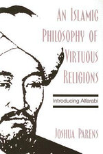 An Islamic Philosophy of Virtuous Religions :  Introducing Alfarabi - Joshua Parens
