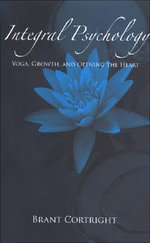 Integral Psychology : Yoga, Growth, and Opening the Heart - Brant Cortright