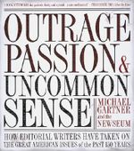 Outrage, Passion, and Uncommon Sense : A Look at the Greatest Editorials from America's Newspapers - Michael Gartner