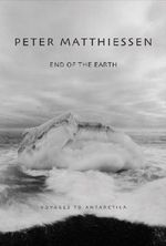 End of the Earth : Voyaging to Antarctica - Peter Matthiessen