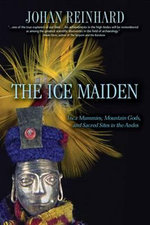 The Ice Maiden : Inca Mummies, Mountain Gods, and Sacred Sites in the Andes - Johan Reinhard