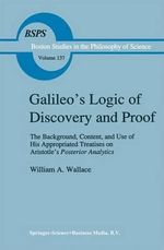 Galileo's Logic of Discovery and Proof : The Background, Content, and Use of His Appropriated Treatises on Aristotle's Posterior Analytics Book I - William A. Wallace