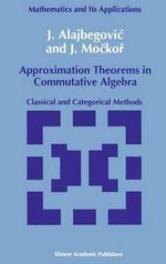 Approximation Theorems in Commutative Algebra : Classical and Categorical Methods : Proceedings of the NATO Advanced Study Institute H... - J. Alajbegovic