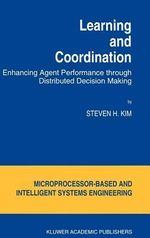 Learning and Coordination : Enhancing Agent Performance Through Distributed Decision-Making :  Enhancing Agent Performance Through Distributed Decision-Making - Steven H. Kim