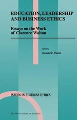 Education, Leadership and Business Ethics : Essays on the Work of Clarence Walton :  Essays on the Work of Clarence Walton