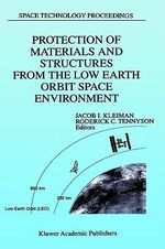 Protection of Materials and Structures from the Low Earth Orbit Space Environment : Proceedings of ICPMSE-3, Third International Space Conference, Held in Toronto, Canada, April 25-26, 1996
