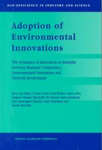 Adoption of Environment Innovations : The Dynamics of Innovation as Interplay Between Business Comptence, Environmental Orientation and Network Involvement :  The Dynamics of Innovation as Interplay Between Business Comptence, Environmental Orientation and Network Involvement - Koos Van Dijken