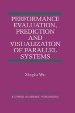 Performance Evaluation, Prediction and Visualization of Parallel Systems : Kluwer International Series on Asian Studies in Computer and - Xingfu Wu