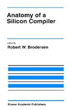 Anatomy of a Silicon Compiler : Kluwer International Series in Engineering & Computer Science