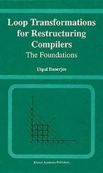 Loop Transformations for Restructuring Compilers : The Foundations :  The Foundations - Utpal Banerjee