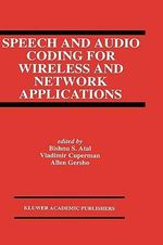 Speech and Audio Coding for Wireless and Network Applications : From Wireless Technology to the Development of Atm...