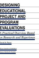 Designing Educational Project and Program Evaluations : A Practical Overview Based on Research and Experience :  A Practical Overview Based on Research and Experience - David A. Payne