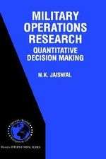 Military Operations Research : Quantitative Decision Making :  Quantitative Decision Making - N. K. Jaiswal