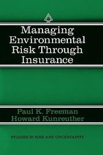 Managing Environmental Risk Through Insurance : Studies in Risk and Uncertainty - Paul K. Freeman