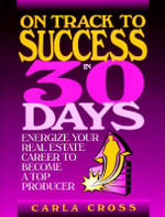 On Track to Success in 30 Days : Energize Your Real Estate Career to Become a Top Producer - Carla Cross